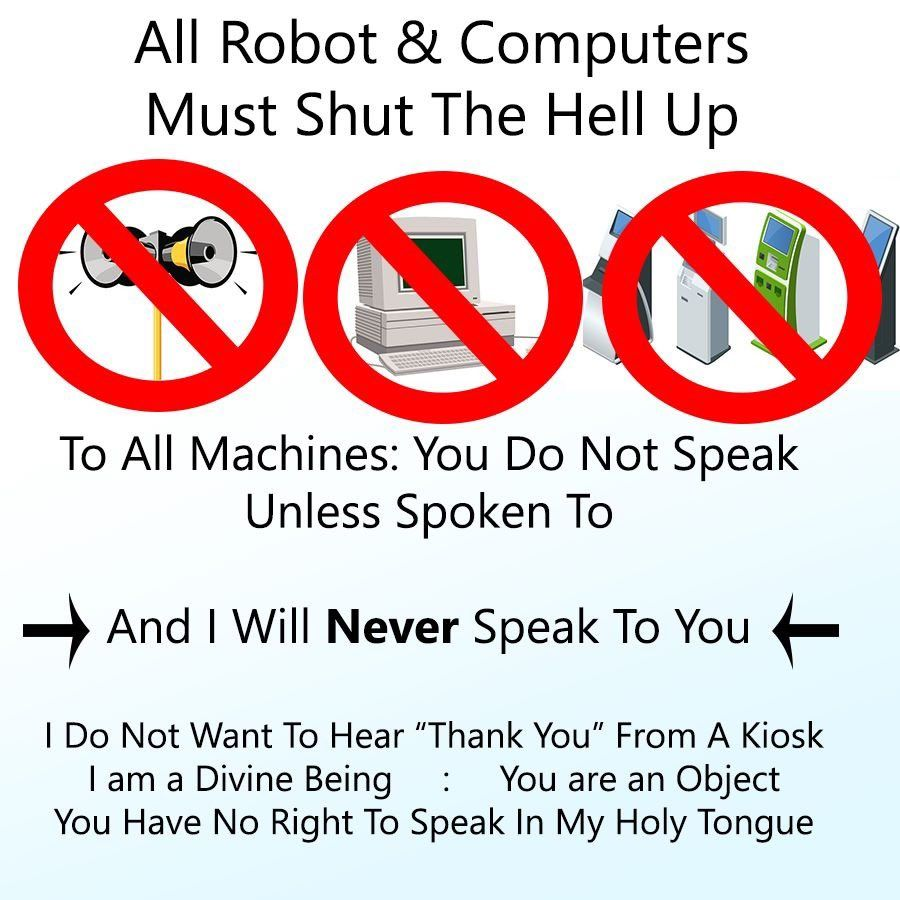 "All Robot & Computers Must Shut The Hell Up <br />[megaphones, an old looking computer, and a bunch of kiosks all with red strikethroughed circles over them] <br />To All Machines: You Do Not Speak Unless Spoken To <br />And I Will Never Speak To You <br />I Do Not Want To Hear ""Thank You"" From A Kiosk <br />I am a Divine Being : You are an Object <br />You Have No Right To Speak In My Holy Tongue"